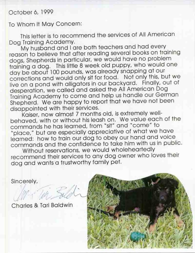 This letter is to recommend the services of All American Dog Training Academy. Without reservations, we would wholeheartedly recommend their services to any dog owner who loves their dog and wants a trustworthy family pet. Sincerely,