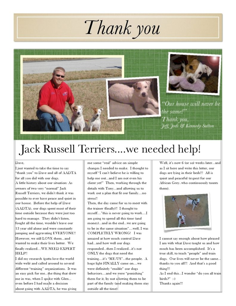 "I just wanted to take the time to say ""thank you"" to Dave and all of AADTA for all you did with our dogs. A little history about our situation: Asowners of two very ""normal"" Jack Russell Terriers, we didn't think it was possible to ever have peace and quiet in our house."